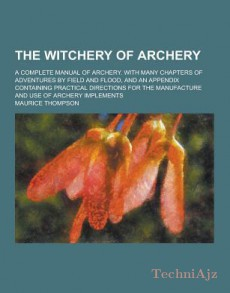 The Witchery of Archery; A Complete Manual of Archery. with Many Chapters of Adventures by Field and Flood, and an Appendix Containing Practical Direc(Paperback)